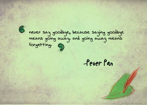 """""""Never say goodbye, because saying goodbye means going away, and going away means forgetting"""" — Peter Pan, Peter Pan"""