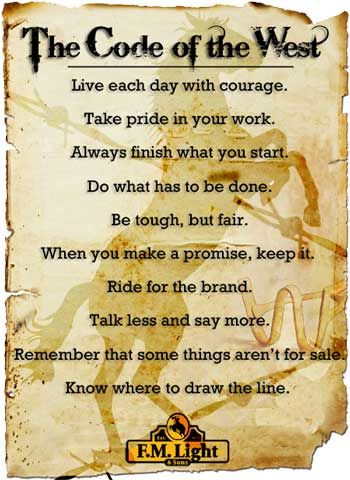 """Code of the West:     """"Live each day with courage. Take pride in your work. Always finish what you start. Do what has to be done. Be tough, but fair. When you make a promise, keep it. Ride for the brand. Talk less and say more. Remember that some things aren't for sale. Know where to draw the line.""""  What F.M. Light and Sons Lives By"""