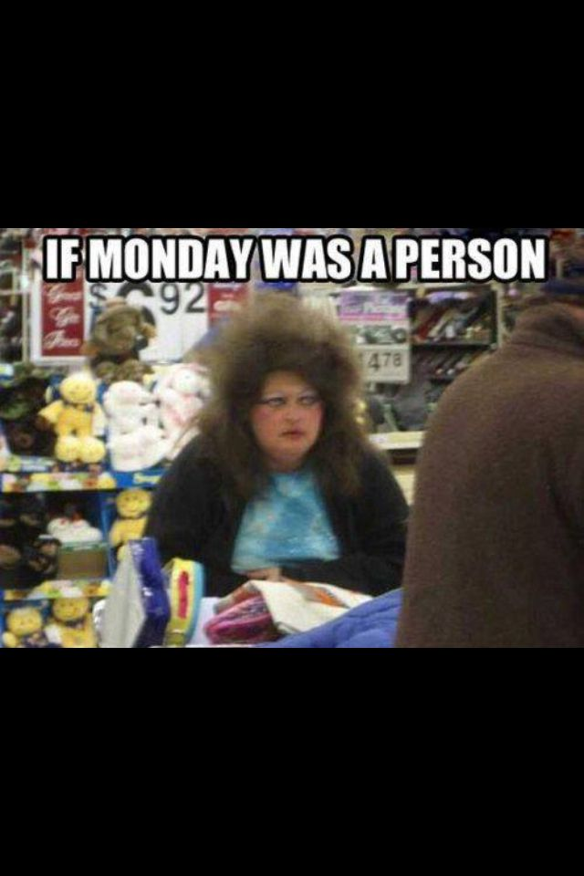 If Monday was a person!!