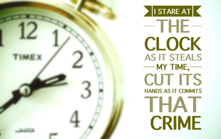I stare at the clock as it steals my time.