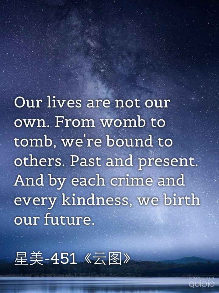 """""""Nuestra vida no nos pertenece. Del vientre a la tumba estamos unidos a otros, del pasado y del presente. Y con cada crimen y cada gesto amable forjamos nuestro futuro."""" Sonmi-451, El Atlas de las Nubes (David Mitchell)."""