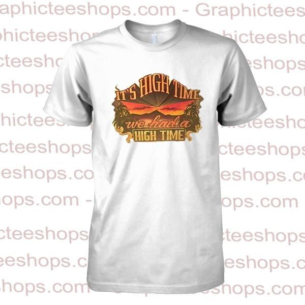 it's high time we had a high time tshirt