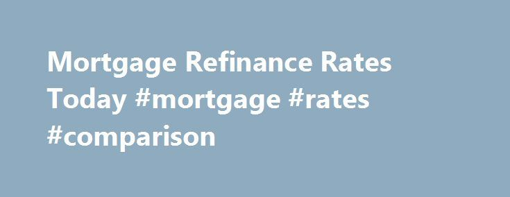 Mortgage Refinance Rates Today #mortgage #rates #comparison http://money.remmont.com/mortgage-refinance-rates-today-mortgage-rates-comparison/  #mortgage refi # Get Smart About Mortgages With Our Learning Center Mortgage refinance rates are at some of the lowest levels ever seen. It s one of the greatest times in history to be a homeowner? Why? Refinance mortgage rates averaged around 8% as recently as the year 2000. Now, the costs of home ownership are significantly lower. To see how you…