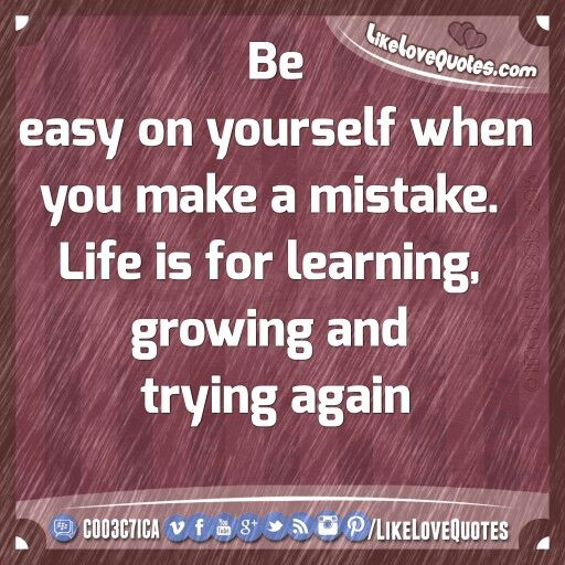 Be easy on yourself when you make a mistake. Life is for learning, growing and trying again.