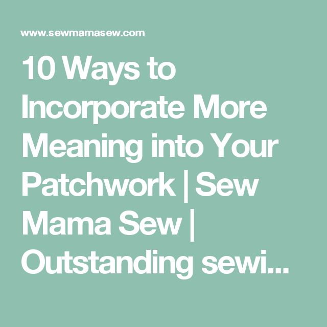 10 Ways to Incorporate More Meaning into Your Patchwork | Sew Mama Sew | Outstanding sewing, quilting, and needlework tutorials since 2005.