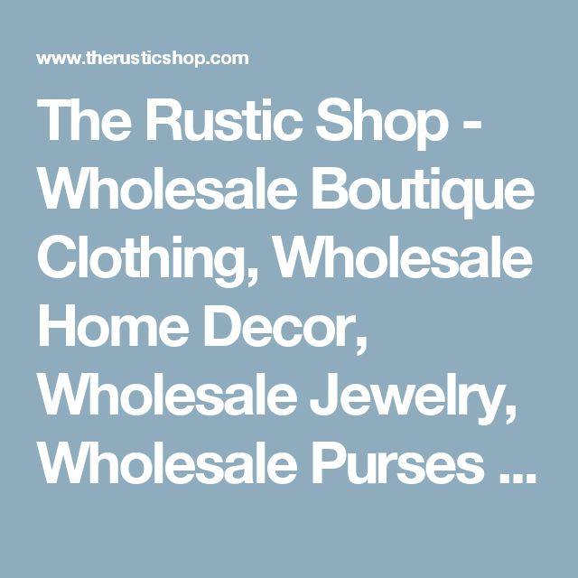 The Rustic Shop - Wholesale Boutique Clothing, Wholesale Home Decor, Wholesale Jewelry, Wholesale Purses and Wallets for Sale - The Rustic Shop - Home