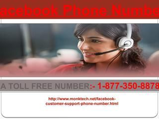 Major and Minor FB Problems Get Solved At Facebook Phone Number 1-877-350-8878 Yes, you can have a try our remarkable services via which you can fix any of your issues within the least time interval. For getting the ultimate support you need to dial our toll-free Facebook Phone Number 1-877-350-8878 which can be accessible all the time. So, don't be late in availing our service. For more visit us our website. http://www.monktech.net/facebook-customer-support-phone-number.html