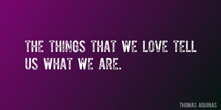 Quote by Thomas Aquinas => The things that we love tell us what we are.