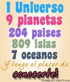 1 universo ,9 planetas 204 paises 809 islas .7 oceanos y tengo el placer de conocerte