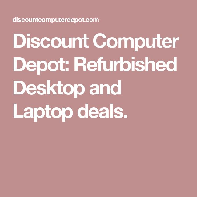 Discount Computer Depot: Refurbished Desktop and Laptop deals.