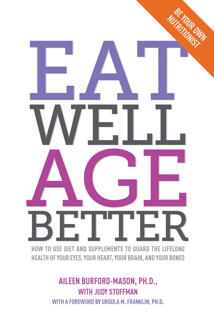 EAT WELL, AGE BETTER by Aileen Burford-Mason, Ph.D with Judy Stoffman - How to use diet and supplements to guard the lifelong health of your eyes, your heart, your brain, and your bones
