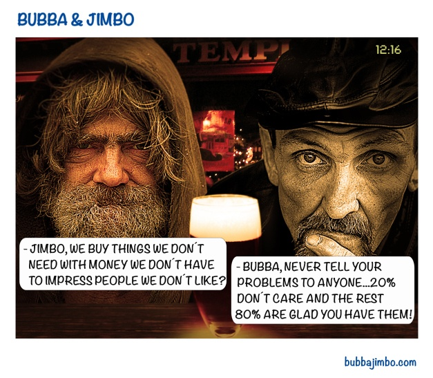 - BUBBA, WE BUY THINGS WE DON´T        NEED WITH MONEY WE DON´T HAVE       TO IMPRESS PEOPLE WE DON´T LIKE?