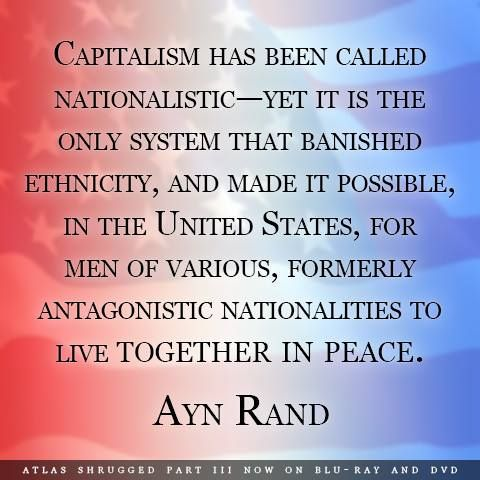 Capitalism has been called nationalistic -- yet it is the only system that banished ethnicity, and made it possible, in the United States, for men of various, formerly antagonistic nationalities to live together in peace. - Ayn Rand