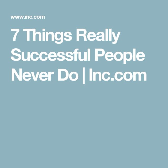7 Things Really Successful People Never Do | Inc.com