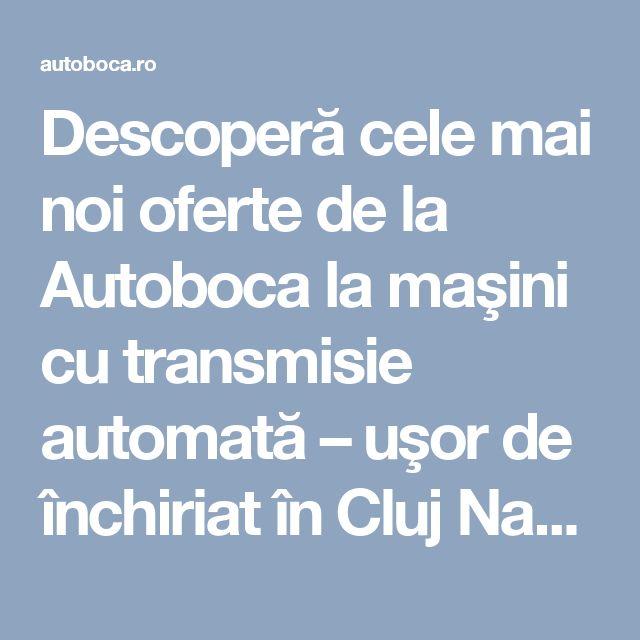 Descoperă cele mai noi oferte de la Autoboca la maşini cu transmisie automată – uşor de închiriat în Cluj Napoca