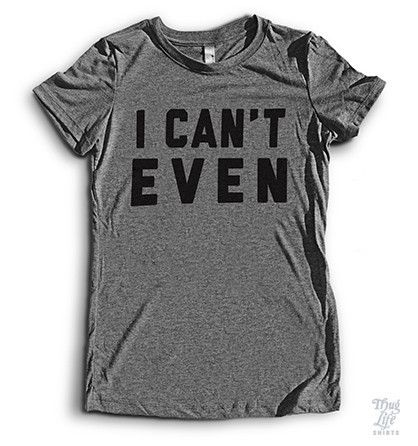 I Can't Even (Exclusive Shirt) – Thug Life Shirts