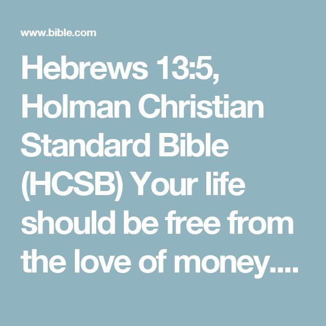Hebrews 13:5, Holman Christian Standard Bible (HCSB) Your life should be free from the love of money. Be satisfied with what you have, for He Himself has said, I will never leave you or forsake...