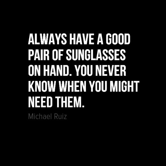 """Always have a good pair of sunglasses on hand. You never know when you might need them."" - Michael Ruiz words to live by... #quote"