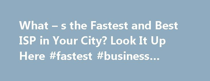 What – s the Fastest and Best ISP in Your City? Look It Up Here #fastest #business #internet http://alabama.nef2.com/what-s-the-fastest-and-best-isp-in-your-city-look-it-up-here-fastest-business-internet/  # What's the Fastest and Best ISP in Your City? Look It Up Here What s the Fastest and Best ISP in Your City? Look It Up Here Top ISPs in San Francisco by speed, as of Wednesday, July 28, according to Speedtest.net rankings. Want to know which ISP is the fastest and best-rated in your U.S…