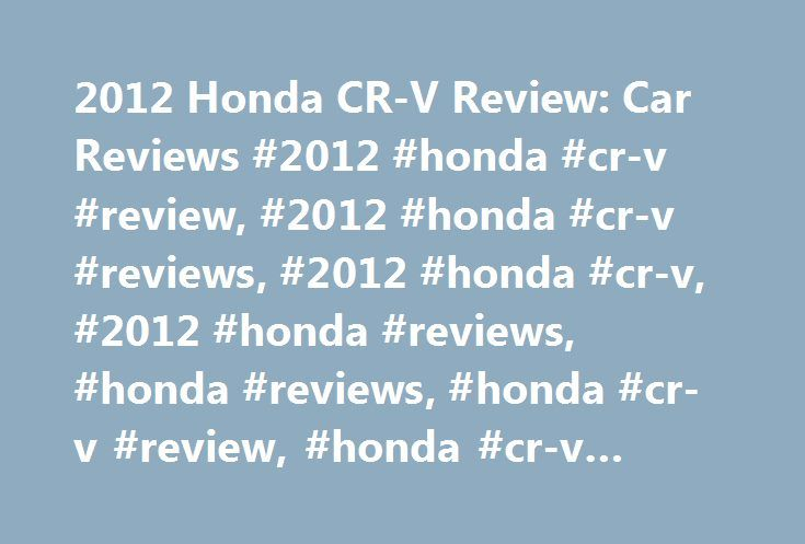 2012 Honda CR-V Review: Car Reviews #2012 #honda #cr-v #review, #2012 #honda #cr-v #reviews, #2012 #honda #cr-v, #2012 #honda #reviews, #honda #reviews, #honda #cr-v #review, #honda #cr-v #test #drive http://ohio.nef2.com/2012-honda-cr-v-review-car-reviews-2012-honda-cr-v-review-2012-honda-cr-v-reviews-2012-honda-cr-v-2012-honda-reviews-honda-reviews-honda-cr-v-review-honda-cr-v-test-drive/  Email a Friend 2012 Honda CR-V Review [Video] Overall I think the CR-V suits my needs. I am a high…