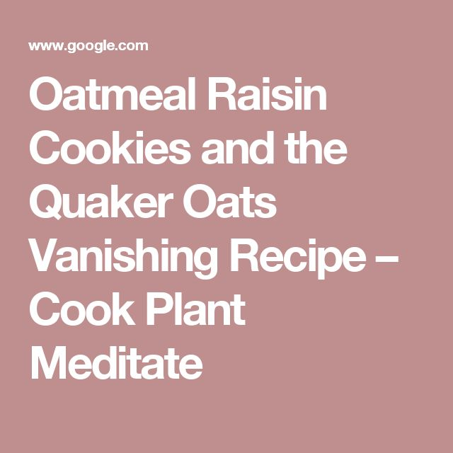 Oatmeal Raisin Cookies and the Quaker Oats Vanishing Recipe – Cook Plant Meditate