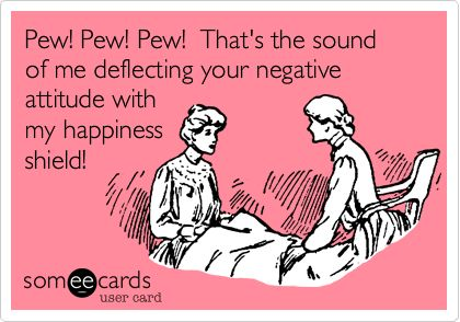 Pew! Pew! Pew! That's the sound of me deflecting your negative attitude with my happiness shield!