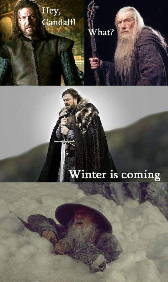 Hey Gandalf... - Lord of the Rings/Game of Thrones. I love both of the things. Read and watched LOTR, only read A GOT.