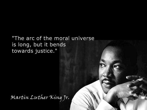 The arc of the moral universe is long, but it bends toward justice----Martin Luther King Jr.