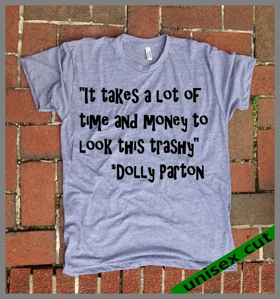 It takes a lot of time and money to look this trashy. Dolly Parton quote. Grey Heather tri blend super soft t- shirt.hand print. clothing