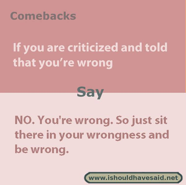 Funny comebacks when someone says that you're wrong. Check out our top ten comeback lists at www.ishouldhavesaid.net.