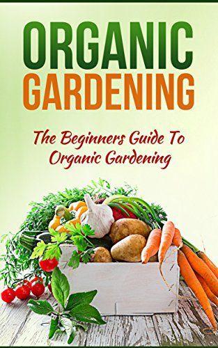 Organic Gardening: The Beginners Guide To Organic Gardening (Organic  Gardening,Organic Gardening Tips