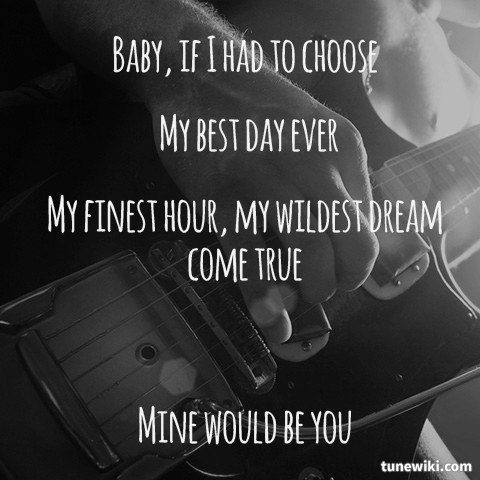 "Baby, If i had to choose, my best day ever, my finest hour, my wildest dream come true. Mine would be you....  ""Mine Would Be You"" by Blake Shelton"