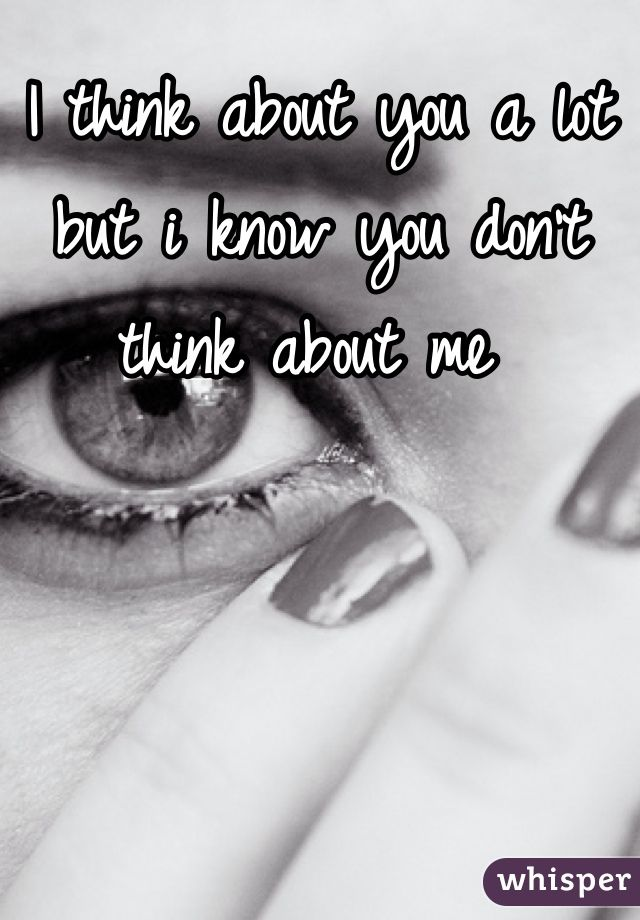 I think about you a lot but i know you don't think about me