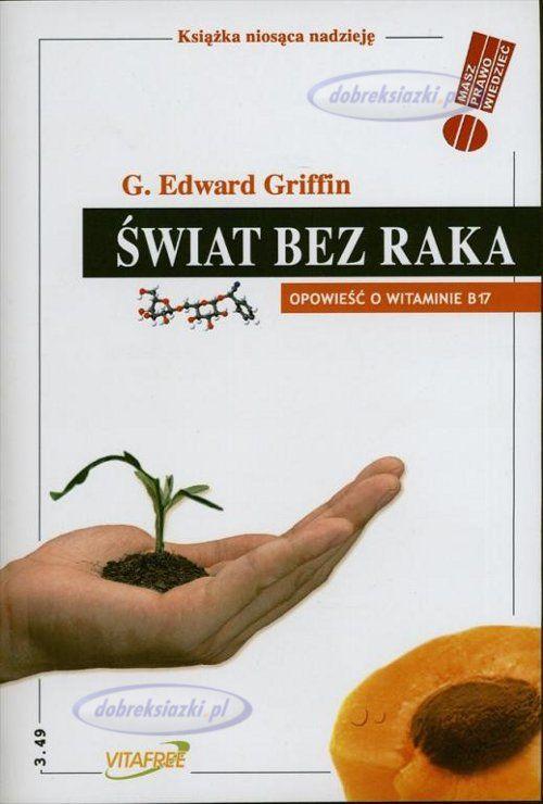 Świat bez raka Opowieść o witaminie B17 - Edward Griffin