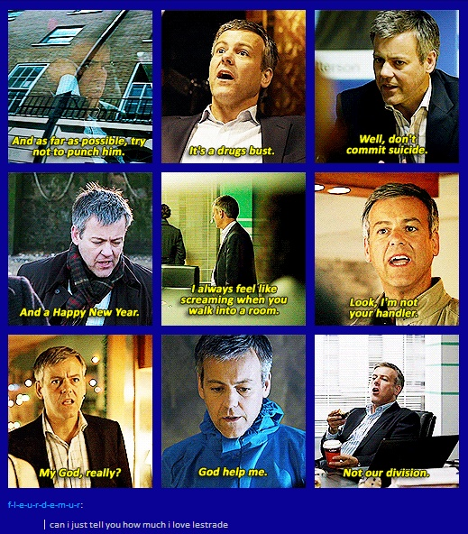 "The Quotable Lestrade- I love when he says ""it's a drugs bust"" and is all proud because he was clever enough to get the case from Sherlock without having to beg for it"