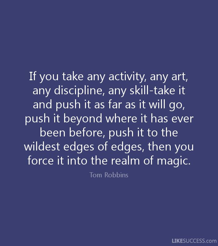 If you take any activity, any art, any discipline, any skill-take it and push it as far as it will go, push it beyond where it has ever been before, push it to the wildest edges of edges, then you force it into the realm of magic. - Tom Robbins