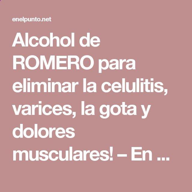 Alcohol de ROMERO para eliminar la celulitis, varices, la gota y dolores musculares! – En el Punto