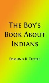 The Boy's Book About Indians (Illustrated Edition) - Being What I Saw and Heard for Three Years on the Plains ebook by Rev. Edmund Bostwick Tuttle