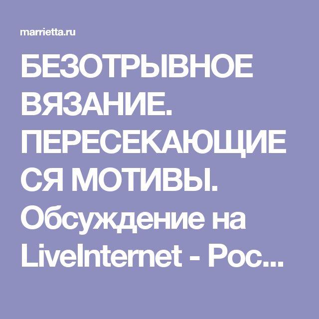 БЕЗОТРЫВНОЕ ВЯЗАНИЕ. ПЕРЕСЕКАЮЩИЕСЯ МОТИВЫ. Обсуждение на LiveInternet - Российский Сервис Онлайн-Дневников
