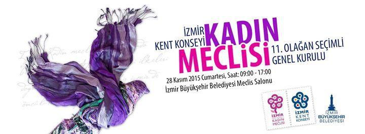 KADIN MECLİSİ 11. OLAĞAN SEÇİMLİ GENEL KURULU İzmir Kent Konseyi Kadın Meclisi 11. Olağan Seçimli Genel Kurulu Aşağıda Yer Alan Gündem (Taslak ) İle 28 Kasım 2015 Cumartesi günü saat 09:00 'da Tarihi H