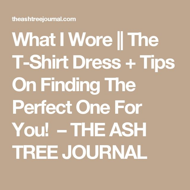 What I Wore || The T-Shirt Dress + Tips On Finding The Perfect One For You! – THE ASH TREE JOURNAL