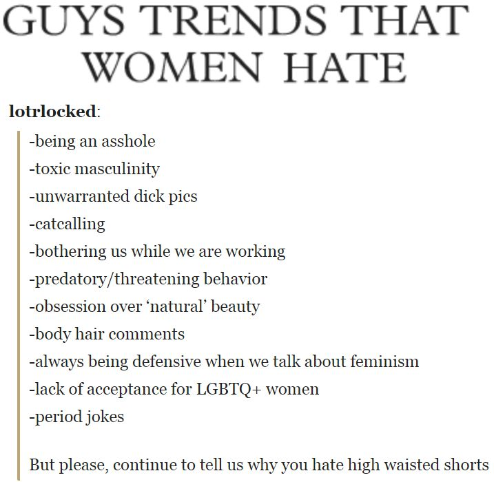-being an asshole -toxic masculinity -unwarranted dick pics -catcalling -bothering us while we are working -predatory/threatening behavior -obsession over 'natural' beauty -body hair comments -always being defensive when we talk about feminism -lack of acceptance for LGBTQ+ women -period jokes But please, continue to tell us why you hate high waisted shorts. http://lotrlocked.tumblr.com/post/140131460078/guys-trends-that-women-hate