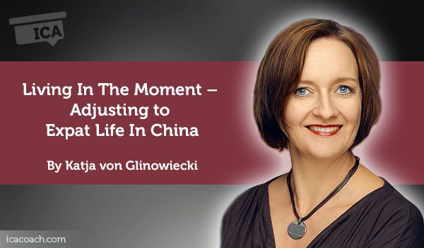 Coaching Case Study: Living In The Moment – Adjusting to Expat Life In China  Coaching Case Study By Katja von Glinowiecki (Diversity Coach, CHINA)