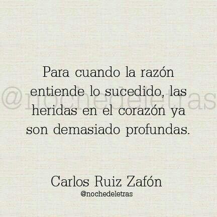 Para cuando la razón entiende lo sucedido, las heridas en el corazón ya son demasiado profundas. Carlos Ruiz Zafón.