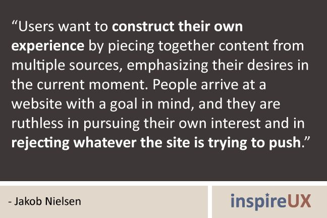 """""""Users want to construct their own experience by piecing together content from multiple sources, emphasizing their desires in the current moment. People arrive at a website with a goal in mind, and they are ruthless in pursuing their own interest and in rejecting whatever the site is trying to push."""" - Jakob Nielsen"""