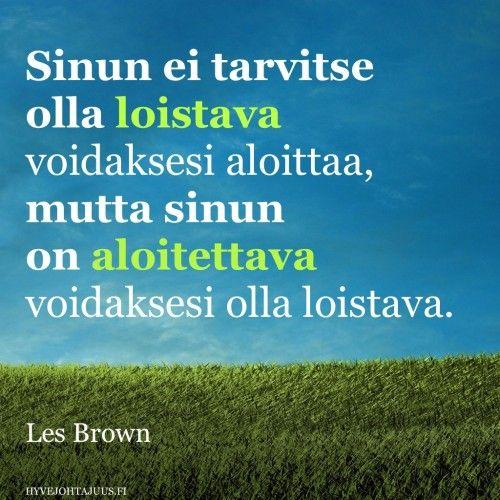 Sinun ei tarvitse olla loistava voidaksesi aloittaa, mutta sinun on aloitettava voidaksesi olla loistava. — Les Brown