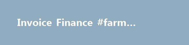 Invoice Finance #farm #finance http://finances.remmont.com/invoice-finance-farm-finance/  #invoice finance # Invoice Finance Invoice Finance Thanks! what is invoice finance? It's a means of releasing up to 90% of the cash that you have tied up in unpaid invoices. Instead of waiting 30, 60 or even 90 days for your clients to pay, we advance you a percentage of the invoice value the […]