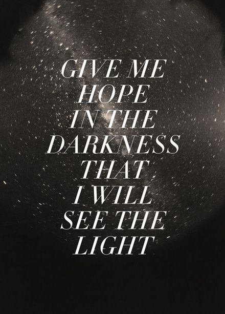 """Give me hope in the darkness that I will see the light."""