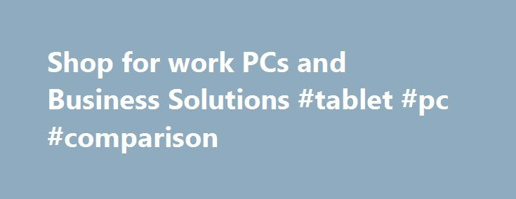 Shop for work PCs and Business Solutions #tablet #pc #comparison http://tablet.remmont.com/shop-for-work-pcs-and-business-solutions-tablet-pc-comparison/  Shop for Work PCs and Business Solutions Ultrabook, Celeron, Celeron Inside, Core Inside, Intel, Intel Logo, Intel Atom, Intel Atom Inside, Intel Core, Intel Inside, Intel Inside Logo, Intel vPro, Itanium, Itanium Inside, Pentium, Pentium Inside, vPro Inside, Xeon, Xeon Phi, and Xeon Inside are trademarks of Intel Corporation in the U.S…