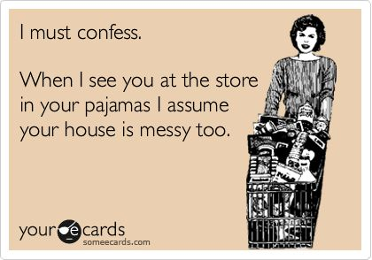 I must confess. When I see you at the store in your pajamas I assume your house is messy too.